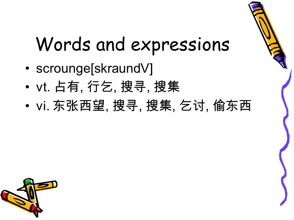 Words and expressions scrounge[skraundV] vt. 占有, 行乞, 搜寻, 搜集